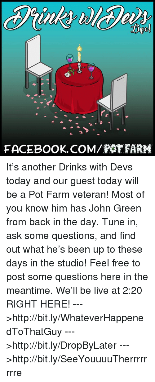 pot farm: FACEBOOK. COM/POT FARM It's another Drinks with Devs today and our guest today will be a Pot Farm veteran! Most of you know him has John Green from back in the day. Tune in, ask some questions, and find out what he's been up to these days in the studio! Feel free to post some questions here in the meantime. We'll be live at 2:20 RIGHT HERE!  --->http://bit.ly/WhateverHappenedToThatGuy --->http://bit.ly/DropByLater --->http://bit.ly/SeeYouuuuTherrrrrrrre