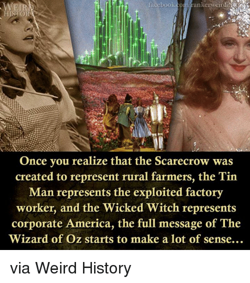 Wizard of Oz: facebook.com rankerweir die  Once you realize that the Scarecrow was  created to represent rural farmers, the Tin  Man represents the exploited factory  worker, and the Wicked Witch represents  corporate America, the full message of The  Wizard of Oz starts to make a lot of sense.. via Weird History
