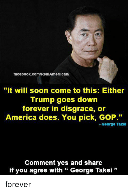 "America, Facebook, and Memes: facebook.com/RealAmerican/  ""It will soon come to this: Either  Trump goes down  forever in disgrace, or  America does. You pick, GoP.""  George Takei  Comment yes and share  if you agree with George Takei forever"