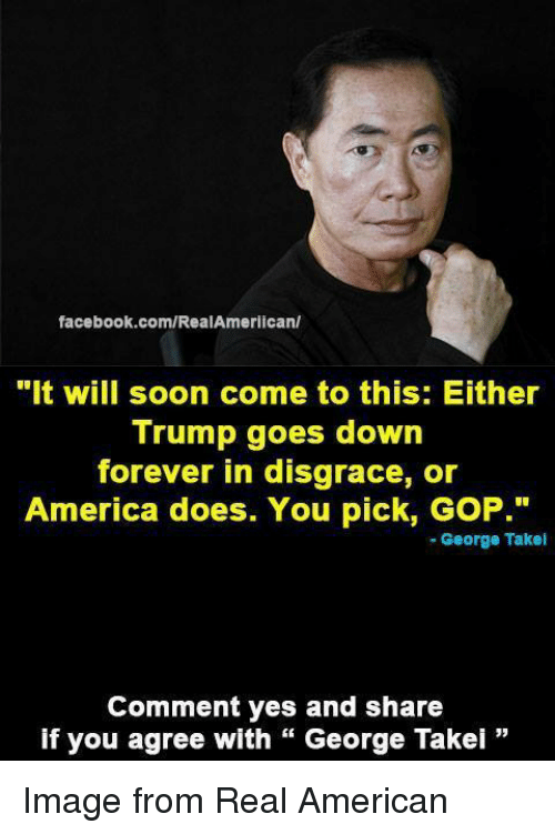 "America, Facebook, and Soon...: facebook.com/RealAmerican/  ""It will soon come to this: Either  Trump goes down  forever in disgrace, or  America does. You pick, GoP.""  George Takel  Comment yes and share  if you agree with George Takei Image from Real American"