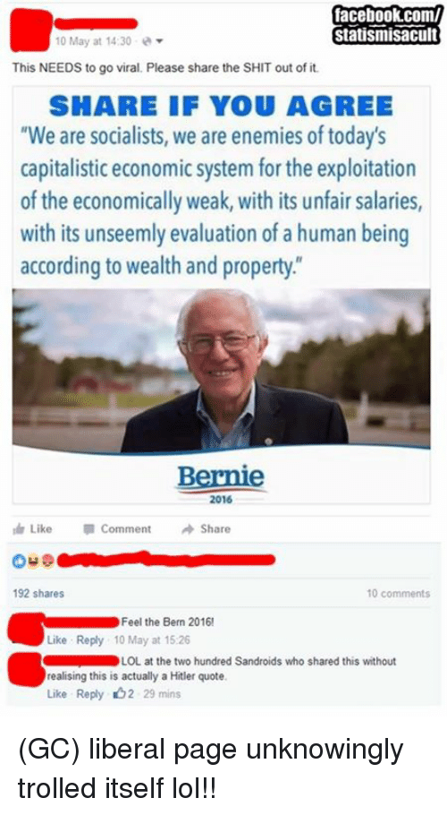 """Feel The Bern: facebook.com/  Statismisacult  10 May at 14:30  This NEEDS to go viral. Please share the SHIT out of it.  SHARE IF YOU AGREE  """"We are socialists, we are enemies of today's  capitalistic economic system for the exploitation  of the economically weak, with its unfair salaries,  with its unseemly evaluation of a human being  according to wealth and property  Bernie  2016  Like Comment  Share  192 shares  10 comments  Feel the Bern 2016!  Like Reply 10 May at 15.26  LOL at the two hundred Sandroids who shared this without  realising this is actually a Hitler quote  Like Reply b2 29 mins (GC) liberal page unknowingly trolled itself lol!!"""