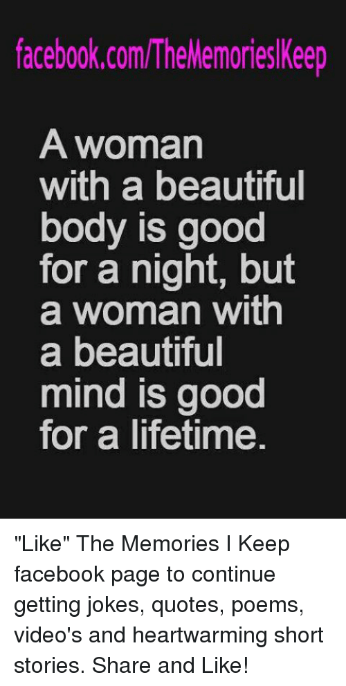 """Joke Quotes: facebook.com/TheMemories Keep  A woman  with a beautiful  body is good  for a night, but  a woman with  a beautiful  mind is good  for a lifetime """"Like"""" The Memories I Keep facebook page to continue getting jokes, quotes, poems, video's and heartwarming short stories. Share and Like!"""