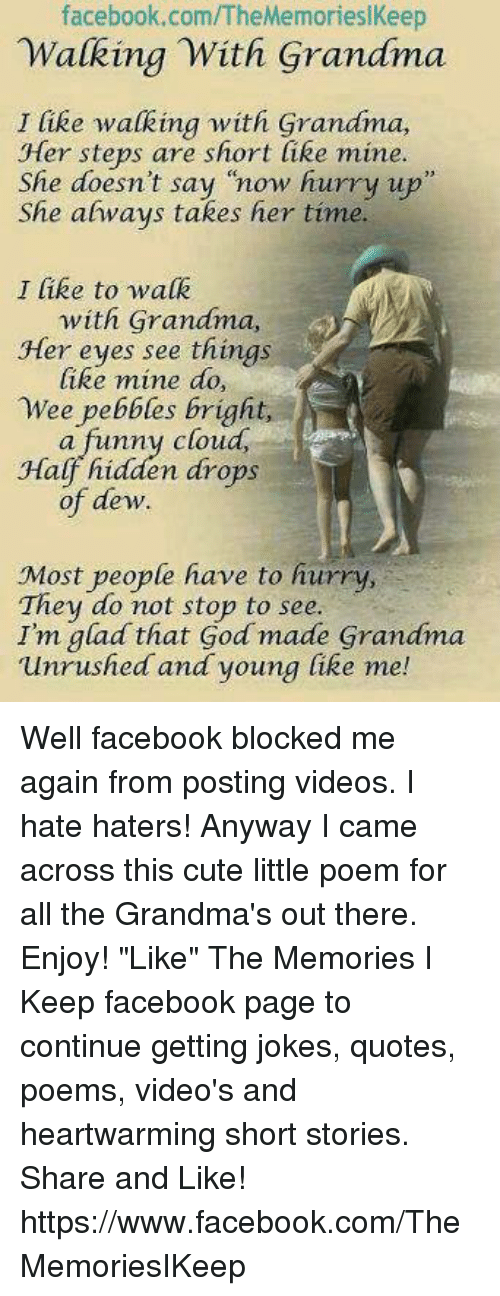 """Joke Quotes: facebook.com/TheMemorieslKeep  Walking With Grandma  I like walking with Grandma,  Her steps are short like mine.  She doesn't say """"now hurry up  She ahways takes her time.  I like to walk  with Grandma,  Her eyes see things  like mine do,  Wee pebbles bright,  a funny cloud,  Half hidden drops  of dew.  Most people have to hurry,  They do not stop to see.  Im glad that God made Grandma  unrushed and young like me! Well facebook blocked me again from posting videos. I hate haters! Anyway I came across this cute little poem for all the Grandma's out there. Enjoy!  """"Like"""" The Memories I Keep facebook page to continue getting jokes, quotes, poems, video's and heartwarming short stories. Share and Like! https://www.facebook.com/TheMemoriesIKeep"""