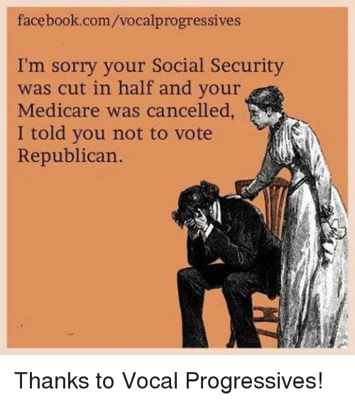 Memes, Progressive, and Medicare: facebook.com/vocalprogressives  I'm sorry your Social Security  was cut in half and your  Medicare was cancelled,  I told you not to vote  Republican. Thanks to Vocal Progressives!