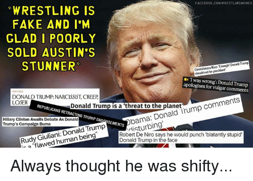Donald Trump, Facebook, and Fake: FACEBOOK.COMUWRESTLINGMEMES  WRESTLING IS  FAKE AND I'M  GLAD I  POORLY  SOLD AUSTIN'S  Condoleezza Enough Donald Trump  president  STUNNER  Twas wrong': Donald Trump  apologises for DONALD TRUMP: NARCISSIST, CREEP  comments  LOSER  REPUBLICANS Donald Trump is a threat to the planet  Hillary Clinton Awaits Debate RETRACTING Donald  irump Trump's Campaign Burns  As Donald  TRUMPEND  bama: Rudy Giuliani  Donald Trump  SEMENTS  De Niro says he would punch blatantly stupid'  flaw  human being  Robert Trump in the face  Donald r Always thought he was shifty...