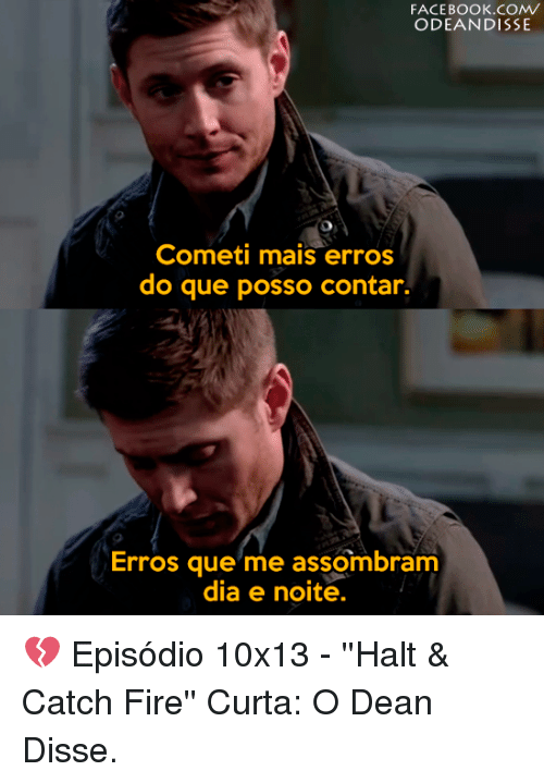 Diss, Memes, and Dissed: FACEBOOK COMV  ODEANDISSE  Cometi mais erros  do que posso contar.  Erros que me assombram  dia e noite. 💔  Episódio 10x13 - ''Halt & Catch Fire''  Curta: O Dean Disse.