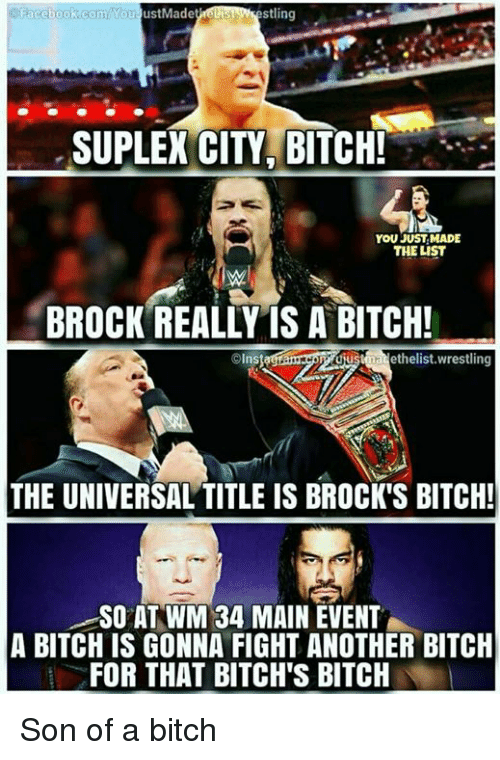 You Just Made The List: Facebook.comYou JustMade  stling  SUPLEX CITY, BITCH!  YOU JUST MADE  THE LIST  BROCK REALLY IS A BITCH!  usaethelist. wrestling  ns  THE UNIVERSAL TITLE IS BROCK'S BITCH!  SO AT WM 34 MAIN EVENT  A BITCH IS GONNA FIGHT ANOTHER BITCH  FOR THAT BITCH'S BITCH Son of a bitch
