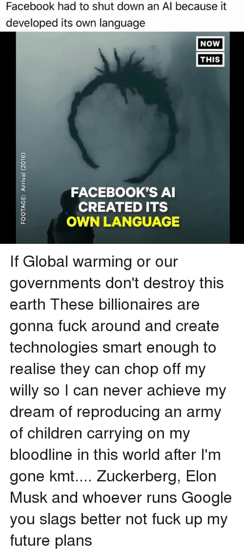 Globalization: Facebook had to shut down an Al because it  developed its own language  NOW  THIS  FACEBOOK'S AI  CREATED ITS  OWN LANGUAGE If Global warming or our governments don't destroy this earth These billionaires are gonna fuck around and create technologies smart enough to realise they can chop off my willy so I can never achieve my dream of reproducing an army of children carrying on my bloodline in this world after I'm gone kmt.... Zuckerberg, Elon Musk and whoever runs Google you slags better not fuck up my future plans