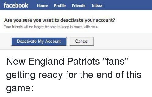 """NFL: facebook  Home  Profile  Friends  Inbox  Are you sure you want to deactivate your account?  Your friends wil no longer be able to keep in touch with you.  Deactivate My Account  Cance New England Patriots """"fans"""" getting ready for the end of this game:"""