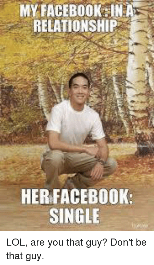 dont be that guy: FACEBOOK IN A  RELATIONSHIP  HER FACEBOOK  SINGLE LOL, are you that guy? Don't be that guy.