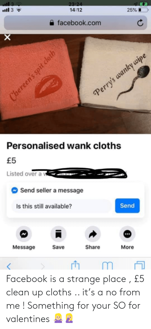 cloths: Facebook is a strange place , £5 clean up cloths .. it's a no from me ! Something for your SO for valentines 🤷🏼♀️🤦🏼♀️