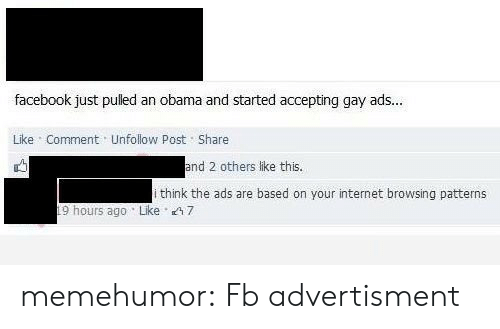 Advertisment: facebook just pulled an obama and started accepting gay ads...  Like Comment Unfollow Post Share  and 2 others like this.  i think the ads are based on your internet browsing patterns  19 hours ago Like 7 memehumor:  Fb advertisment