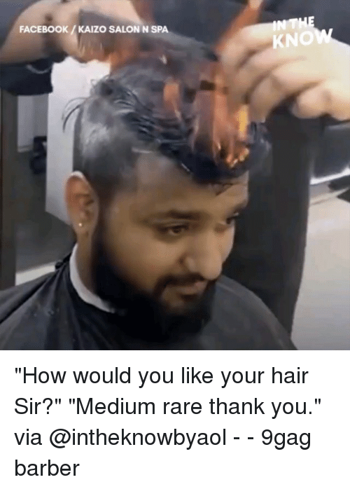 "9gag, Barber, and Facebook: FACEBOOK/KAIZO SALON N SPA  KNO ""How would you like your hair Sir?"" ""Medium rare thank you."" via @intheknowbyaol - - 9gag barber"