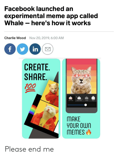 meme app: Facebook launched an  experimental meme app called  Whale here's how it works  Charlie Wood  Nov 20, 2019, 6:00 AM  f  in  CREATE  SHARE  00  Laser Eyes  Lense Flare  Vortex  Bulges  MAKE  YOUR OWN  MEMES Please end me