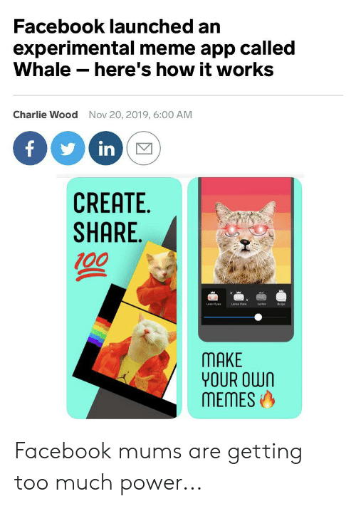meme app: Facebook launched an  experimental meme app called  Whale here's how it works  Charlie Wood  Nov 20, 2019, 6:00 AM  f  in  CREATE  SHARE  00  Laser Eyes  Lense Flare  Vortex  Bulges  MAKE  YOUR OWN  MEMES Facebook mums are getting too much power...