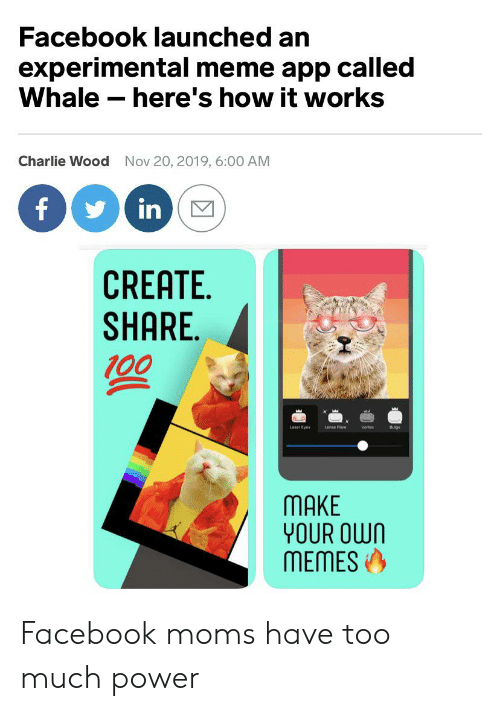 meme app: Facebook launched an  experimental meme app called  Whale here's how it works  Charlie Wood  Nov 20, 2019, 6:00 AM  f  in  CREATE  SHARE  00  Laser Eyes  Lense Flare  Vortex  Bulges  MAKE  YOUR OWN  MEMES Facebook moms have too much power