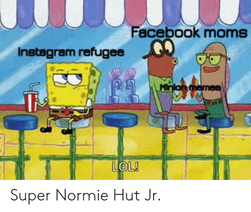 Minion: Facebook moms  Instagram refugee  Minion memea  LOL! Super Normie Hut Jr.