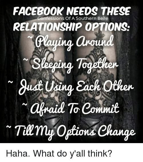 Memes, Relationships, and 🤖: FACEBOOK NEEDS THESE  Confessions Of A Southern Belle  RELATIONSHIP OPTIONS.  Graying around  Sleeping  ach oth  afraid Commit  Tarry Option Change Haha. What do y'all think?