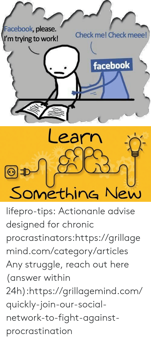 chronic: Facebook, please.  I'm trying to work!  Check me! Check meee!  facebook   Learn  SomethinG New lifepro-tips: Actionanle advise designed for chronic   procrastinators:https://grillagemind.com/category/articles  Any struggle, reach out here (answer within 24h):https://grillagemind.com/quickly-join-our-social-network-to-fight-against-procrastination
