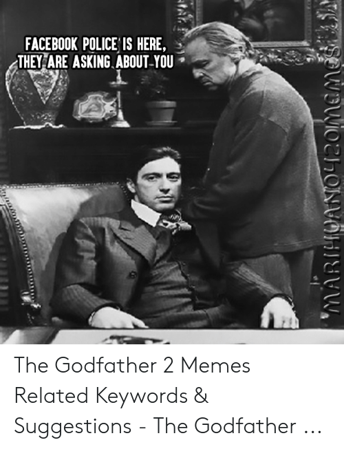 godfather 2: FACEBOOK POLICE IS HERE,  THEY ARE ASKING. ABOUT-YOU The Godfather 2 Memes Related Keywords & Suggestions - The Godfather ...