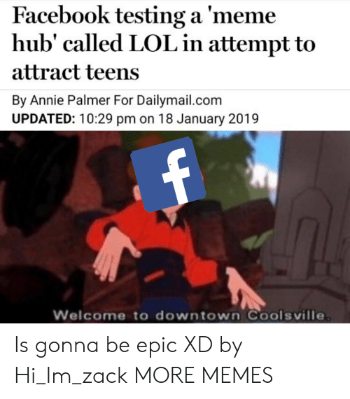 dailymail: Facebook testing a 'meme  hub' called LOL in attempt to  attract teens  By Annie Palmer For Dailymail.com  UPDATED: 10:29 pm on 18 January 2019  Welcome to downtown Coolsville Is gonna be epic XD by Hi_Im_zack MORE MEMES