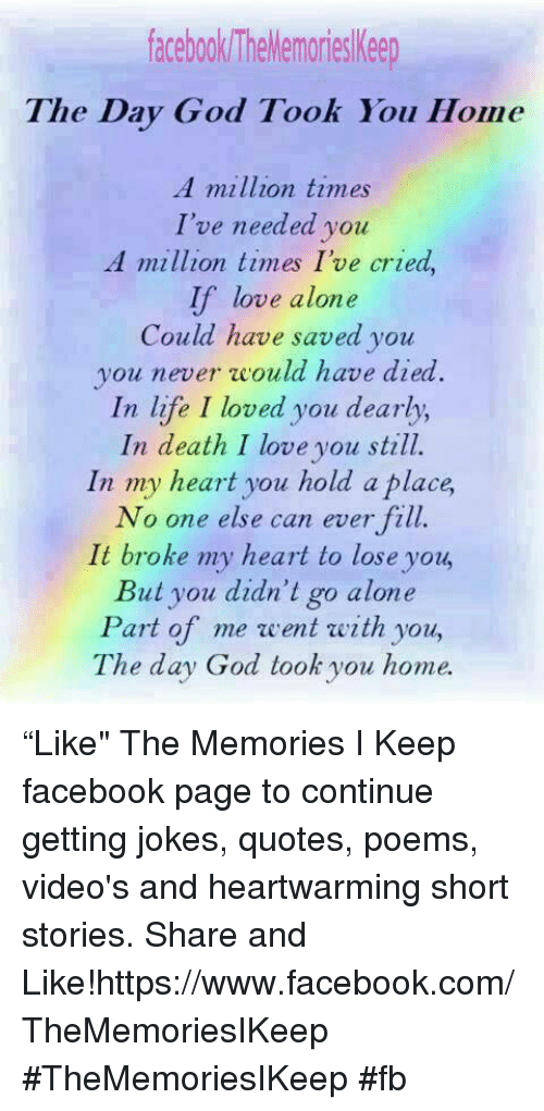 """Joke Quotes: facebook TheMemoriesKeep  The Day God Took You Home  A million times  I've needed you  A million times I've cried,  If love alone  Could have saved you  you never would have died  In life I loved you dearly,  In death I love you still.  In my heart you hold a place,  No one else can ever fill.  It broke my heart to lose you  But you didn't go alone  Part of me went with you,  The day God took you home. """"Like"""" The Memories I Keep facebook page to continue getting jokes,  quotes, poems, video's and heartwarming short stories. Share and Like!https://www.facebook.com/TheMemoriesIKeep   #TheMemoriesIKeep  #fb"""