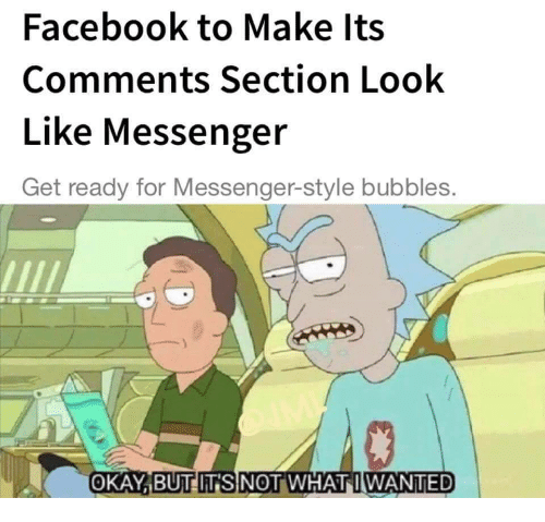 Comments Section: Facebook to Make lts  Comments Section Look  Like Messenger  Get ready for Messenger-style bubbles.  OKAY,BUT  ITSNOT WHAT WANTED