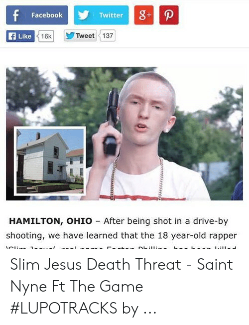Hamilton Ohio: Facebook  Twitter  Tweet 137  E Like  16k  HAMILTON, OHIO After being shot in a drive-by  shooting, we have learned that the 18 year-old rapper Slim Jesus Death Threat - Saint Nyne Ft The Game #LUPOTRACKS by ...