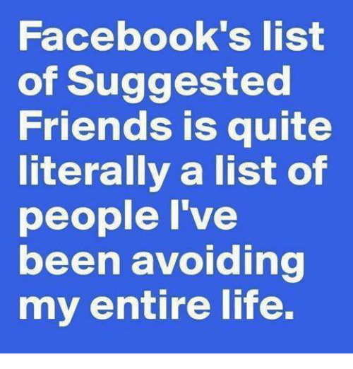 Life: Facebook's list  of Suggested  Friends is quite  literally a list of  people I've  been avoiding  my entire life.