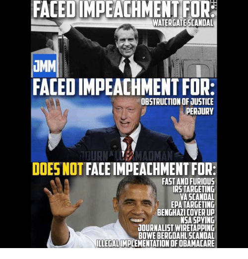 Memes, Fast and Furious, and Scandal: FACEDIMPEACHMENTFOR  WATERGATE SCANDAL  UMM  FACEDIMPEACHMENTFOR:  OBSTRUCTION OF JUSTICE  PERJURY  TOURNAL MADMAN  DOES NOT  FACE IMPEACHMENT FOR:  FAST AND FURIOUS  IRSTARGETING  VA SCANDAL  EpA TARGETING  BENGHAZI COVER UP  NSA SPYING  JOURNALIST WIRETAPPING  BOWEBERGDAHLSCANDAL  ILLEGALIMPLEMENTATIONOFOBAMACARE