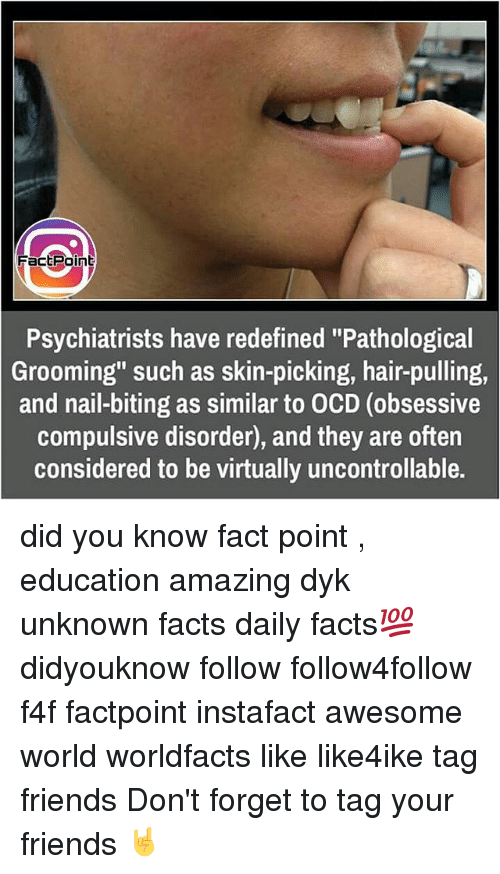 "Memes, Nails, and 🤖: FacEPoint  Psychiatrists have redefined ""Pathological  Grooming"" such as skin-picking, hair-pulling,  and nail-biting as similar to OCD (obsessive  compulsive disorder, and they are often  considered to be virtually uncontrollable. did you know fact point , education amazing dyk unknown facts daily facts💯 didyouknow follow follow4follow f4f factpoint instafact awesome world worldfacts like like4ike tag friends Don't forget to tag your friends 🤘"