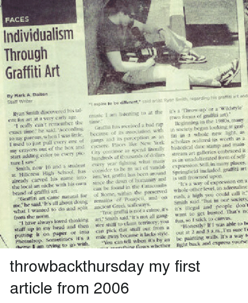 """Funny, Graffiti S, and Bad Rapping: FACES  Individualism  Through  Graffiti Art  By Mark  E aieire oo diferemu,"""" said artist Ryan Smith, regarding  Ryan Smith disco ered his tal  Antrow up or a wildstyle  ent lips art at a very curry age  music I an  livening to at the realty eant rema mber the tim  ikginnity in the 1980s, many  exacs he said. Accordin  Grama bas received a bad rap  looking at  t, as  ao Bay purenas whca was little, becas of its associatioa with in bogan new lish a  used to just pull encry of gangs and its pono as an titi in a whole worth my crayons of the box and cyc Ploes like New York scholars rea stamp and main  stan adding color to every pic- oootinue ea literab historical date fonmoiself  masy as an Semith, now and a student every y  expression Still in many places.  at Hillcresa Hish, School, has consider to be m art  of springlick Rralrti art  already carved tis name into m Yot las been around upon  the loal ar nichke with his since the of humanity and is stil frowned expec  can be in the Eataoombs  a way od beaand graffiti art  ol Rome, within the persorved whole gther lewu an idienaline  Grattiti ant kaine naturil for rush, a high you  could can it  Inc, he said. sal  about doing rentaina of and on But in our sauiery.  what I wanted to do and split ancient Greek walkways.  Smile Sid. don't  Troc graffiti s not a aritmi irs it's illegal and people the  Sownh said, it's not all gang want to get bustod. That s no  tswe always loved thinking art territory  yoria fun, so I saick to cam as  to be  stuff up in esy head and then  Mer to claini If was ahle putting  on paper or inta  can pick stuli foom a  marm sure  Photoshop. Samerinks it's  milk away bocaase lacks styic out at 2 and 3  a way  thrmr I am trying so with  can tea when its by an be paintung walls Nouese  un thin whether hack and ospress throwbackthursday my first article from 2006"""