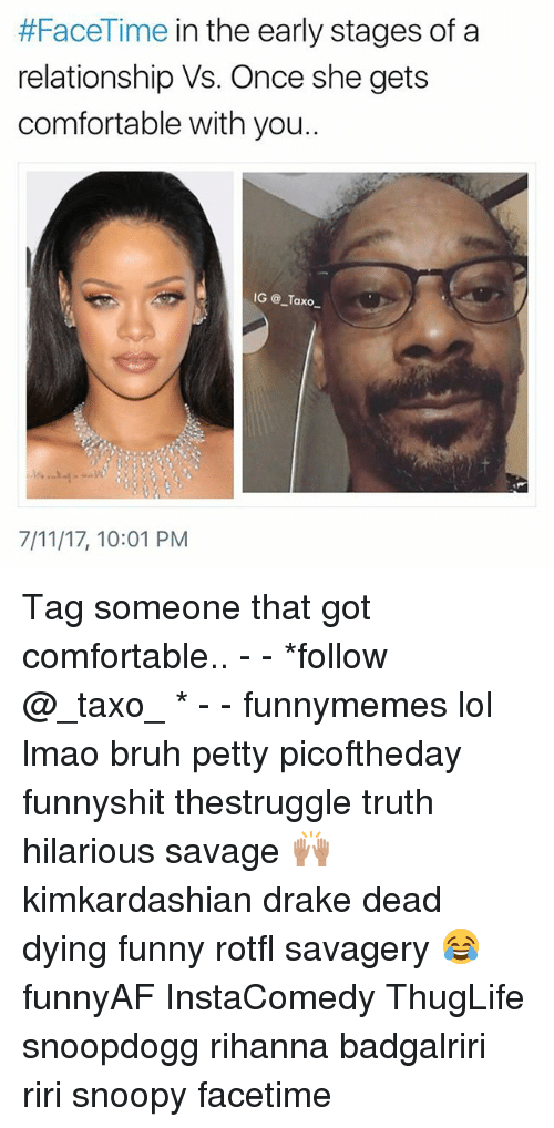 7/11, Bruh, and Comfortable:  #FaceTime in the early stages of a  relationship Vs. Once she gets  comfortable with you..  IG @_Taxo  7/11/17, 10:01 PM Tag someone that got comfortable.. - - *follow @_taxo_ * - - funnymemes lol lmao bruh petty picoftheday funnyshit thestruggle truth hilarious savage 🙌🏽 kimkardashian drake dead dying funny rotfl savagery 😂 funnyAF InstaComedy ThugLife snoopdogg rihanna badgalriri riri snoopy facetime