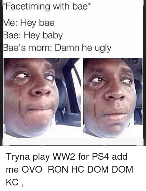 Bae, Memes, and Ps4: Facetiming with bae*  Me: Hey bae  Bae: Hey baby  Bae's mom: Damn he ugly Tryna play WW2 for PS4 add me OVO_RON HC DOM DOM KC ,