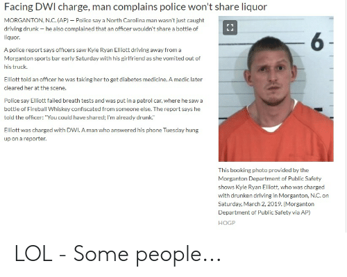 """fireball whiskey: Facing DWI charge, man complains police won't share liquor  MORGANTON, N.C. (AP) - Police say a North Carolina man wasn't just caught  driving drunk he also complained that an officer wouldn't share a bottle of  liquor  6  A police report says officers saw Kyle Ryan Elliott driving away from a  Morganton sports bar early Saturday with his girlfriend as she vomited out of  his truck.  Elliott told an officer he was taking her to get diabetes medicine. A medic later  cleared her at the scene.  Police say Elliott failed breath tests and was put in a patrol car, where he saw a  bottle of Fireball Whiskey confiscated from someone else. The report says he  told the officer: """"You could have shared; I'm already drunk.""""  Elliott was charged with DWI. A man who answered his phone Tuesday hung  up on a reporter  This booking photo provided by the  Morganton Department of Public Safety  shows Kyle Ryan Elliott, who was charged  with drunken driving in Morganton, N.C. on  Saturday, March 2, 2019. (Morganton  Department of Public Safety via AP)  HOGP LOL - Some people..."""