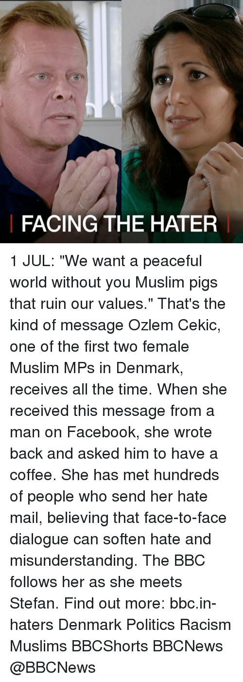 """Facebook, Memes, and Muslim: FACING THE HATER 1 JUL: """"We want a peaceful world without you Muslim pigs that ruin our values."""" That's the kind of message Ozlem Cekic, one of the first two female Muslim MPs in Denmark, receives all the time. When she received this message from a man on Facebook, she wrote back and asked him to have a coffee. She has met hundreds of people who send her hate mail, believing that face-to-face dialogue can soften hate and misunderstanding. The BBC follows her as she meets Stefan. Find out more: bbc.in-haters Denmark Politics Racism Muslims BBCShorts BBCNews @BBCNews"""
