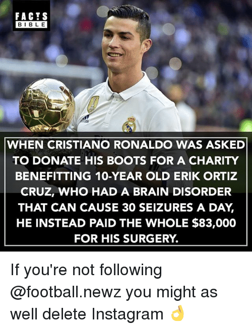 Bibled: FACIS  BIBL E  WHEN CRISTIANO RONALDO WAS ASKED  TO DONATE HIS BOOTS FOR A CHARITY  BENEFITTING 10-YEAR OLD ERIK ORTIZ  CRUZ, WHO HAD A BRAIN DISORDER  THAT CAN CAUSE 30 SEIZURES A DAY,  HE INSTEAD PAID THE WHOLE $83,000  FOR HIS SURGERY. If you're not following @football.newz you might as well delete Instagram 👌