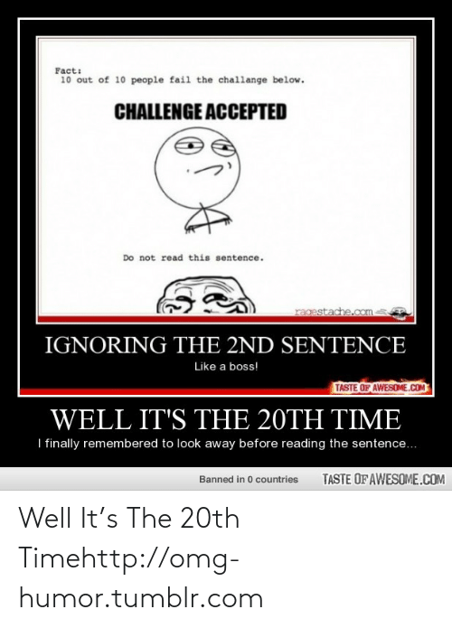 10 Out Of 10: Fact:  10 out of 10 people fail the challange below.  CHALLENGE ACCEPTED  Do not read this sentence.  ragestache.com  IGNORING THE 2ND SENTENCE  Like a boss!  TASTE OF AWESOME.COM  WELL IT'S THE 20TH TIME  I finally remembered to look away before reading the sentence...  TASTE OF AWESOME.COM  Banned in 0 countries Well It's The 20th Timehttp://omg-humor.tumblr.com