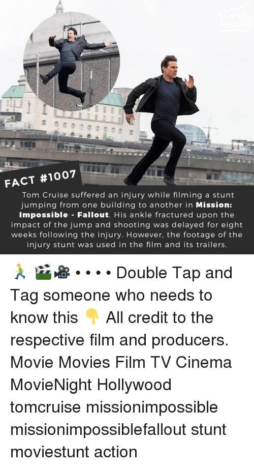 Tom Cruise: FACT #1007  Tom Cruise suffered an injury while filming a stunt  jumping from one building to another in Mission:  Impossible - Fallout. His ankle fractured upon the  impact of the jump and shooting was delayed for eight  weeks following the injury. However, the footage of the  injury stunt was used in the film and its trailers 🏃 🎬🎥 • • • • Double Tap and Tag someone who needs to know this 👇 All credit to the respective film and producers. Movie Movies Film TV Cinema MovieNight Hollywood tomcruise missionimpossible missionimpossiblefallout stunt moviestunt action