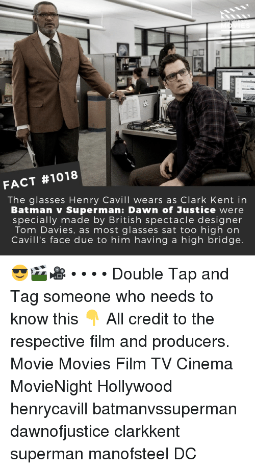 Batman, Clark Kent, and Memes: FACT #1018  The glasses Henry Cavill wears as Clark Kent in  Batman v Superman: Dawn of Justice were  specially made by British spectacle designer  Tom Davies, as most glasses sat too high on  Cavill's face due to him having a high bridge 😎🎬🎥 • • • • Double Tap and Tag someone who needs to know this 👇 All credit to the respective film and producers. Movie Movies Film TV Cinema MovieNight Hollywood henrycavill batmanvssuperman dawnofjustice clarkkent superman manofsteel DC