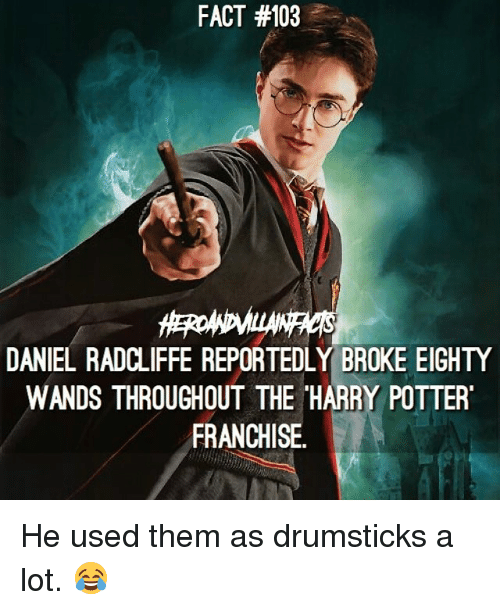 drumsticks: FACT #103  DANIEL RADCLIFFE REPORTEDLY BROKE EIGHTY  WANDS THROUGHOUT THE HARRY POTTER  FRANCHISE He used them as drumsticks a lot. 😂