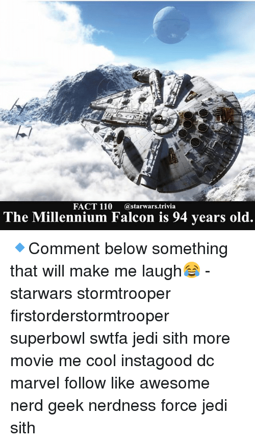 Millennium Falcon: FACT 110  a starwars trivia  The Millennium Falcon is 94 years old. 🔹Comment below something that will make me laugh😂 - starwars stormtrooper firstorderstormtrooper superbowl swtfa jedi sith more movie me cool instagood dc marvel follow like awesome nerd geek nerdness force jedi sith