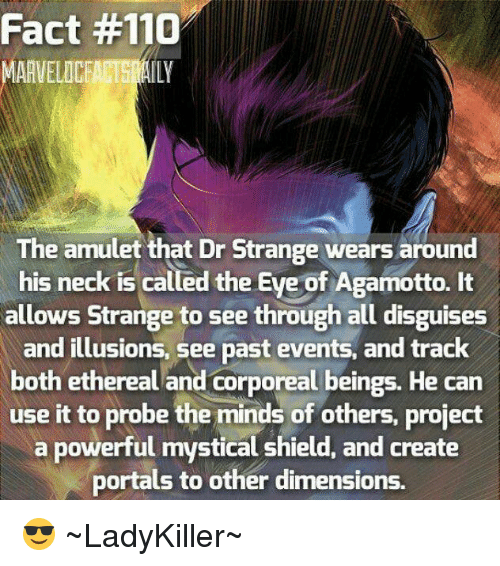 Ethered: Fact #110  AAVELOCEACTS  The amulet that Dr Strange wears around  his neck is called the Eye of Agamotto. It  allows Strange to see through all disguises  and illusions, See past events, and track  both ethereal and corporeal beings. He can  use it to probe the minds of others, project  a powerful mystical shield, and create  portals to other dimensions. 😎 ~LadyKiller~