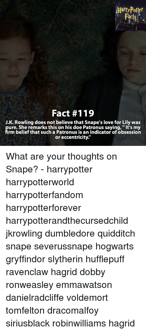 """eccentricity: Fact #119  J.K. Rowling does not believe that Snape's love for Lily was  ure. She remarks this on his doe Patronus saying, """"It's my  rm belief that such a Patronus is an indicator of obsession  or eccentricity."""" What are your thoughts on Snape? - harrypotter harrypotterworld harrypotterfandom harrypotterforever harrypotterandthecursedchild jkrowling dumbledore quidditch snape severussnape hogwarts gryffindor slytherin hufflepuff ravenclaw hagrid dobby ronweasley emmawatson danielradcliffe voldemort tomfelton dracomalfoy siriusblack robinwilliams hagrid"""