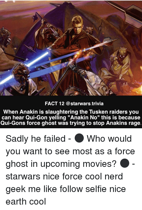"""upcoming movies: FACT 12 @starwars trivia  When Anakin is slaughtering the Tusken raiders you  can hear Qui-Gon yelling """"Anakin No"""" this is because  Qui-Gons force ghost was trying to stop Anakins rage. Sadly he failed - ⚫️ Who would you want to see most as a force ghost in upcoming movies? ⚫️ - starwars nice force cool nerd geek me like follow selfie nice earth cool"""