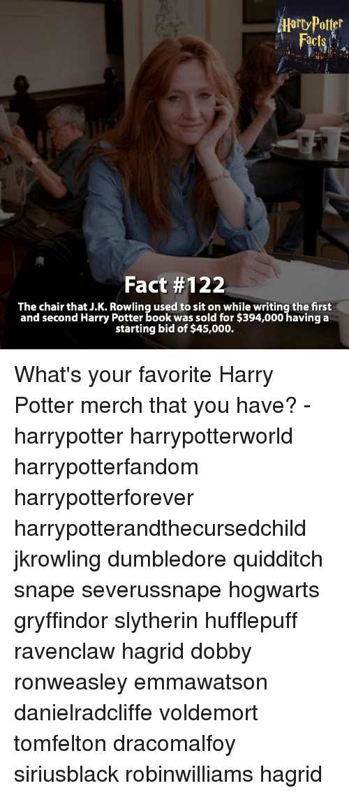harry potter book: Fact #122  The chair that J.K. Rowling used to sit on while writing the first  and second Harry Potter book was sold for $394,000 having a  starting bid of $45,000. What's your favorite Harry Potter merch that you have? - harrypotter harrypotterworld harrypotterfandom harrypotterforever harrypotterandthecursedchild jkrowling dumbledore quidditch snape severussnape hogwarts gryffindor slytherin hufflepuff ravenclaw hagrid dobby ronweasley emmawatson danielradcliffe voldemort tomfelton dracomalfoy siriusblack robinwilliams hagrid