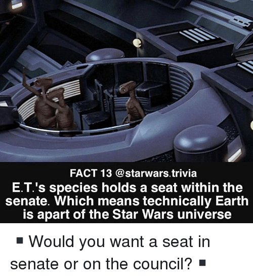 Memes, Star Wars, and Earth: FACT 13 @starwars.trivia  E.T.'s species holds a seat within the  senate. Which means technically Earth  is apart of the Star Wars universe ▪️Would you want a seat in senate or on the council?▪️