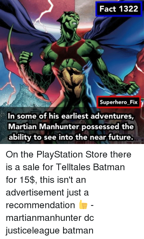 Batman, Memes, and PlayStation: Fact 1322  Superhero Fix  In some of his earliest adventures,  Martian Manhunter possessed the  ability to see into the near future. On the PlayStation Store there is a sale for Telltales Batman for 15$, this isn't an advertisement just a recommendation 👍 - martianmanhunter dc justiceleague batman