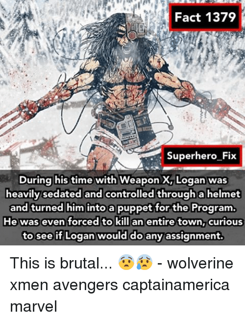 helmet: Fact 1379  Superhero Fix  During his time  with WeaponX, Logan was  heavily sedated and controlled through a helmet  and turned him into a puppet for the Program.  He was even forced to kill an entire town, curious  to see if Logan would do any assignment. This is brutal... 😨😰 - wolverine xmen avengers captainamerica marvel