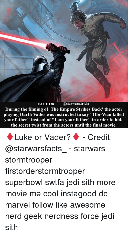 "empire strikes back: FACT 138  (a starwars trivia  During the filming of ""The Empire Strikes Back' the actor  playing Darth Vader was instructed to say ""Obi-Wan killed  your father"" instead of ""I am your father"" in order to hide  the secret twist from the actors until the final movie. ♦️Luke or Vader?♦️ - Credit: @starwarsfacts_ - starwars stormtrooper firstorderstormtrooper superbowl swtfa jedi sith more movie me cool instagood dc marvel follow like awesome nerd geek nerdness force jedi sith"